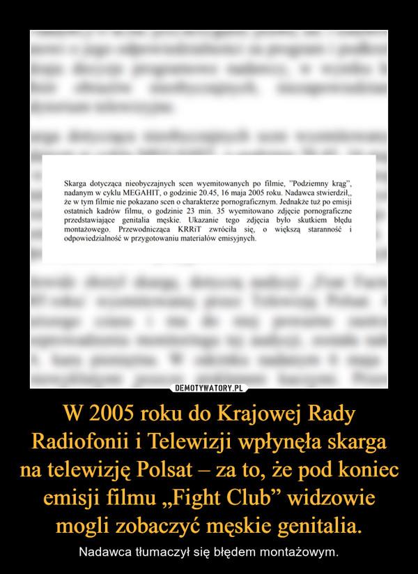 """W 2005 roku do Krajowej Rady Radiofonii i Telewizji wpłynęła skarga na telewizję Polsat – za to, że pod koniec emisji filmu """"Fight Club"""" widzowie mogli zobaczyć męskie genitalia. – Nadawca tłumaczył się błędem montażowym."""