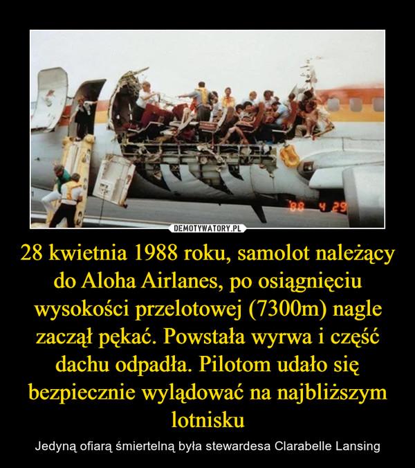 28 kwietnia 1988 roku, samolot należący do Aloha Airlanes, po osiągnięciu wysokości przelotowej (7300m) nagle zaczął pękać. Powstała wyrwa i część dachu odpadła. Pilotom udało się bezpiecznie wylądować na najbliższym lotnisku – Jedyną ofiarą śmiertelną była stewardesa Clarabelle Lansing