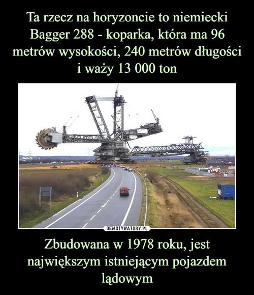 Ta rzecz na horyzoncie to niemiecki Bagger 288 - koparka, która ma 96 metrów wysokości, 240 metrów długości i waży 13 000 ton Zbudowana w 1978 roku, jest największym istniejącym pojazdem lądowym