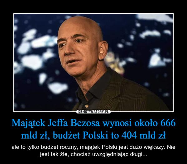 Majątek Jeffa Bezosa wynosi około 666 mld zł, budżet Polski to 404 mld zł – ale to tylko budżet roczny, majątek Polski jest dużo większy. Nie jest tak źle, chociaż uwzględniając długi...
