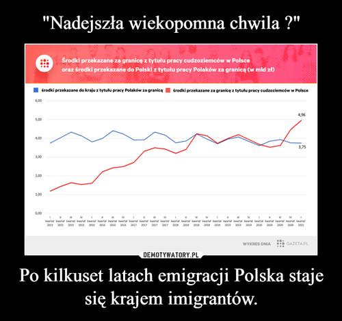 """""""Nadejszła wiekopomna chwila ?"""" Po kilkuset latach emigracji Polska staje się krajem imigrantów."""