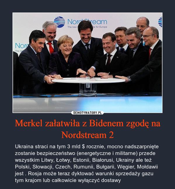 Merkel załatwiła z Bidenem zgodę na Nordstream 2 – Ukraina straci na tym 3 mld $ rocznie, mocno nadszarpnięte zostanie bezpieczeństwo (energetyczne i militarne) przede wszystkim Litwy, Łotwy, Estonii, Białorusi, Ukrainy ale też Polski, Słowacji, Czech, Rumunii, Bułgarii, Węgier, Mołdawii jest . Rosja może teraz dyktować warunki sprzedaży gazu tym krajom lub całkowicie wyłączyć dostawy