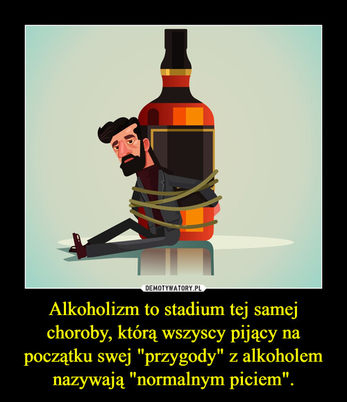 """Alkoholizm to stadium tej samej choroby, którą wszyscy pijący na początku swej """"przygody"""" z alkoholem nazywają """"normalnym piciem""""."""