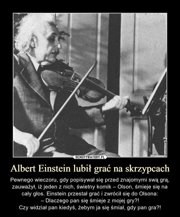 Albert Einstein lubił grać na skrzypcach – Pewnego wieczoru, gdy popisywał się przed znajomymi swą grą, zauważył, iż jeden z nich, świetny komik – Olson, śmieje się na cały głos. Einstein przestał grać i zwrócił się do Olsona:– Dlaczego pan się śmieje z mojej gry?!Czy widział pan kiedyś, żebym ja się śmiał, gdy pan gra?!