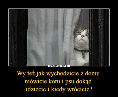 Wy też jak wychodzicie z domu  mówicie kotu i psu dokąd  idziecie i kiedy wrócicie?