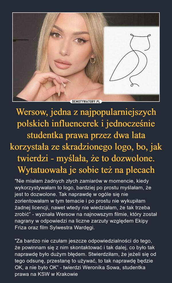 """Wersow, jedna z najpopularniejszych polskich influencerek i jednocześnie studentka prawa przez dwa lata korzystała ze skradzionego logo, bo, jak twierdzi - myślała, że to dozwolone. Wytatuowała je sobie też na plecach – """"Nie miałam żadnych złych zamiarów w momencie, kiedy wykorzystywałam to logo, bardziej po prostu myślałam, że jest to dozwolone. Tak naprawdę w ogóle się nie zorientowałam w tym temacie i po prostu nie wykupiłam żadnej licencji, nawet wtedy nie wiedziałam, że tak trzeba zrobić"""" - wyznała Wersow na najnowszym filmie, który został nagrany w odpowiedzi na liczne zarzuty względem Ekipy Friza oraz film Sylwestra Wardęgi.""""Za bardzo nie czułam jeszcze odpowiedzialności do tego, że powinnam się z nim skontaktować i tak dalej, co było tak naprawdę było dużym błędem. Stwierdziłam, że jeżeli się od tego odsunę, przestanę to używać, to tak naprawdę będzie OK, a nie było OK"""" - twierdzi Weronika Sowa, studentka prawa na KSW w Krakowie"""