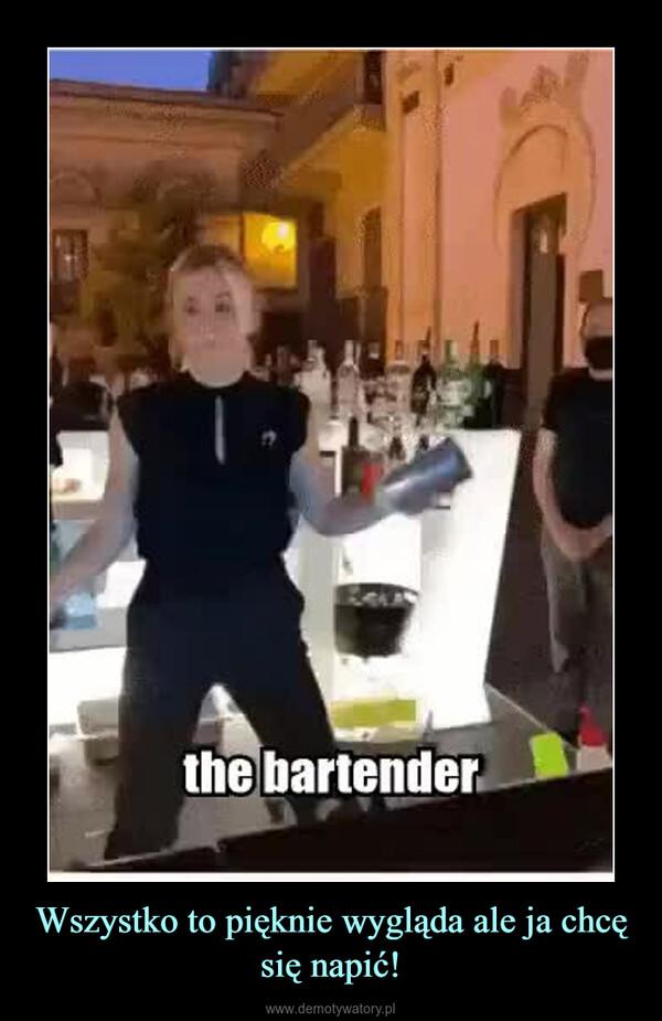 Wszystko to pięknie wygląda ale ja chcę się napić! –