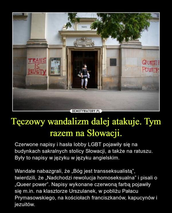 """Tęczowy wandalizm dalej atakuje. Tym razem na Słowacji. – Czerwone napisy i hasła lobby LGBT pojawiły się na budynkach sakralnych stolicy Słowacji, a także na ratuszu. Były to napisy w języku w języku angielskim.Wandale nabazgrali, że """"Bóg jest transseksualistą"""", twierdzili, że """"Nadchodzi rewolucja homoseksualna"""" i pisali o """"Queer power"""". Napisy wykonane czerwoną farbą pojawiły się m.in. na klasztorze Urszulanek, w pobliżu Pałacu Prymasowskiego, na kościołach franciszkanów, kapucynów i jezuitów."""