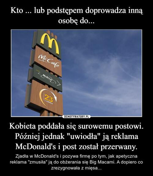 """Kto ... lub podstępem doprowadza inną osobę do... Kobieta poddała się surowemu postowi. Później jednak """"uwiodła"""" ją reklama McDonald's i post został przerwany."""