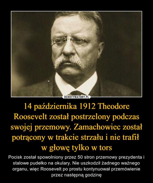 14 października 1912 Theodore Roosevelt został postrzelony podczas swojej przemowy. Zamachowiec został potrącony w trakcie strzału i nie trafił  w głowę tylko w tors