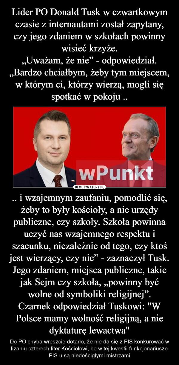 """.. i wzajemnym zaufaniu, pomodlić się, żeby to były kościoły, a nie urzędy publiczne, czy szkoły. Szkoła powinna uczyć nas wzajemnego respektu i szacunku, niezależnie od tego, czy ktoś jest wierzący, czy nie"""" - zaznaczył Tusk.Jego zdaniem, miejsca publiczne, takie jak Sejm czy szkoła, """"powinny być wolne od symboliki religijnej"""".Czarnek odpowiedział Tuskowi: """"W Polsce mamy wolność religijną, a nie dyktaturę lewactwa"""" – Do PO chyba wreszcie dotarło, że nie da się z PIS konkurować w lizaniu czterech liter Kościołowi, bo w tej kwestii funkcjonariusze PIS-u są niedościgłymi mistrzami"""