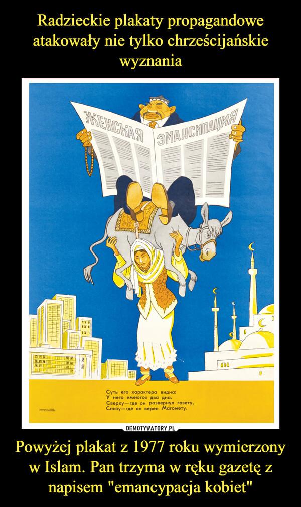 """Powyżej plakat z 1977 roku wymierzony w Islam. Pan trzyma w ręku gazetę z napisem """"emancypacja kobiet"""" –"""