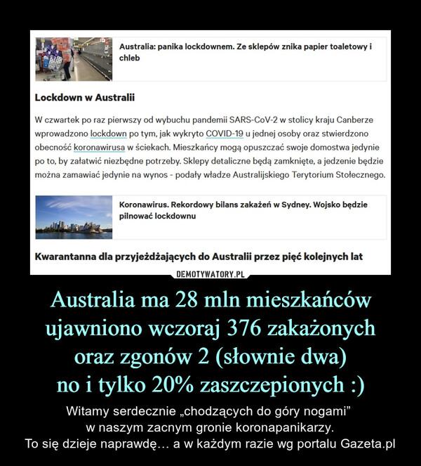 """Australia ma 28 mln mieszkańcówujawniono wczoraj 376 zakażonychoraz zgonów 2 (słownie dwa)no i tylko 20% zaszczepionych :) – Witamy serdecznie """"chodzących do góry nogami"""" w naszym zacnym gronie koronapanikarzy.To się dzieje naprawdę… a w każdym razie wg portalu Gazeta.pl"""