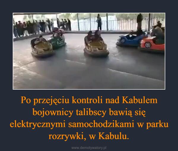 Po przejęciu kontroli nad Kabulem bojownicy talibscy bawią się elektrycznymi samochodzikami w parku rozrywki, w Kabulu. –