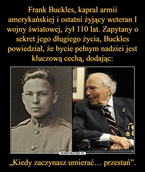 """Frank Buckles, kapral armii amerykańskiej i ostatni żyjący weteran I wojny światowej, żył 110 lat. Zapytany o sekret jego długiego życia, Buckles powiedział, że bycie pełnym nadziei jest kluczową cechą, dodając: """"Kiedy zaczynasz umierać… przestań""""."""