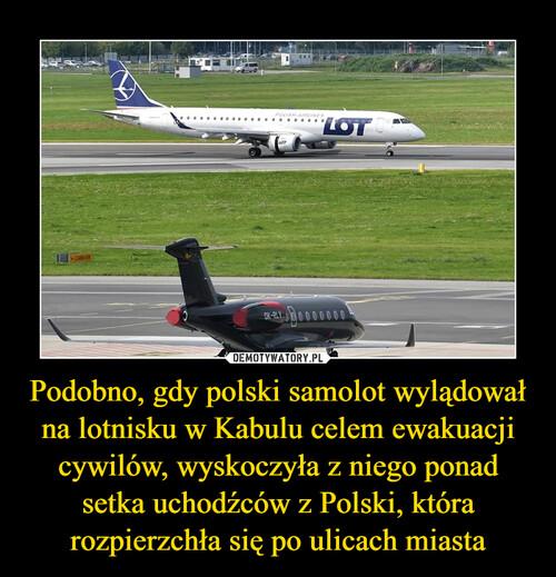 Podobno, gdy polski samolot wylądował na lotnisku w Kabulu celem ewakuacji cywilów, wyskoczyła z niego ponad setka uchodźców z Polski, która rozpierzchła się po ulicach miasta