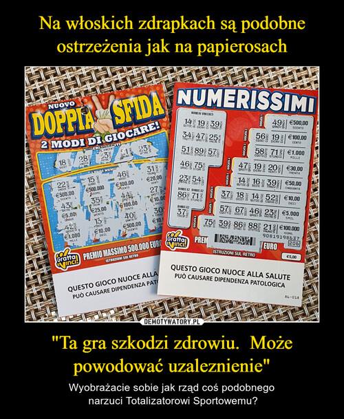 """Na włoskich zdrapkach są podobne ostrzeżenia jak na papierosach """"Ta gra szkodzi zdrowiu.  Może powodować uzaleznienie"""""""