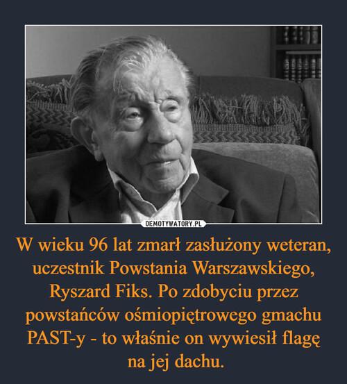 W wieku 96 lat zmarł zasłużony weteran, uczestnik Powstania Warszawskiego, Ryszard Fiks. Po zdobyciu przez powstańców ośmiopiętrowego gmachu PAST-y - to właśnie on wywiesił flagę  na jej dachu.
