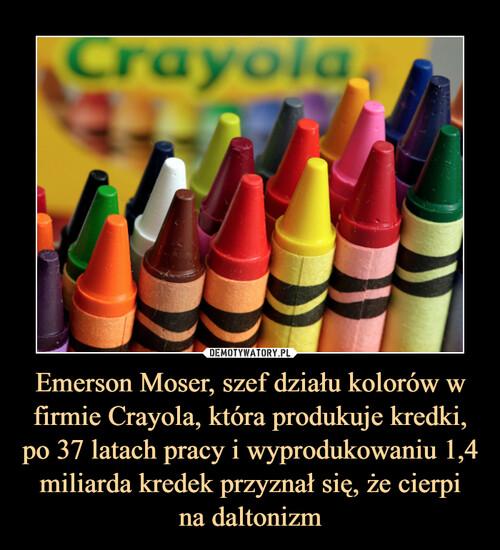 Emerson Moser, szef działu kolorów w firmie Crayola, która produkuje kredki, po 37 latach pracy i wyprodukowaniu 1,4 miliarda kredek przyznał się, że cierpi na daltonizm
