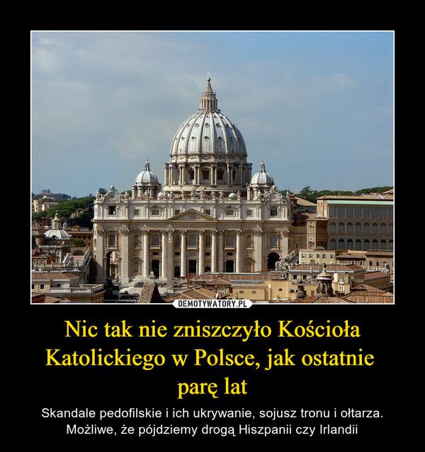 Nic tak nie zniszczyło Kościoła Katolickiego w Polsce, jak ostatnie parę lat – Skandale pedofilskie i ich ukrywanie, sojusz tronu i ołtarza. Możliwe, że pójdziemy drogą Hiszpanii czy Irlandii