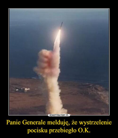 Panie Generale melduję, że wystrzelenie pocisku przebiegło O.K.