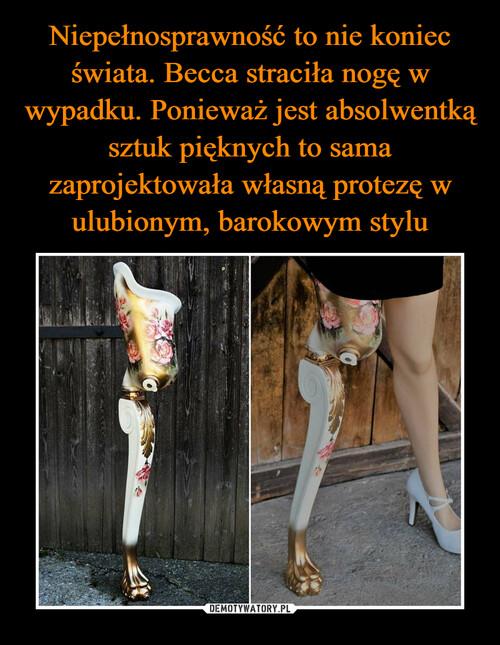Niepełnosprawność to nie koniec świata. Becca straciła nogę w wypadku. Ponieważ jest absolwentką sztuk pięknych to sama zaprojektowała własną protezę w ulubionym, barokowym stylu