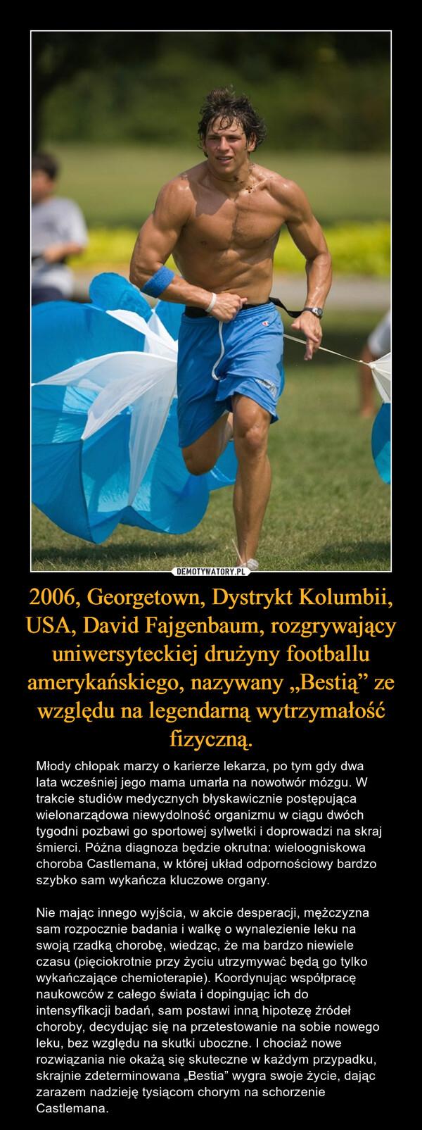 """2006, Georgetown, Dystrykt Kolumbii, USA, David Fajgenbaum, rozgrywający uniwersyteckiej drużyny footballu amerykańskiego, nazywany """"Bestią"""" ze względu na legendarną wytrzymałość fizyczną. – Młody chłopak marzy o karierze lekarza, po tym gdy dwa lata wcześniej jego mama umarła na nowotwór mózgu. W trakcie studiów medycznych błyskawicznie postępująca wielonarządowa niewydolność organizmu w ciągu dwóch tygodni pozbawi go sportowej sylwetki i doprowadzi na skraj śmierci. Późna diagnoza będzie okrutna: wieloogniskowa choroba Castlemana, w której układ odpornościowy bardzo szybko sam wykańcza kluczowe organy. Nie mając innego wyjścia, w akcie desperacji, mężczyzna sam rozpocznie badania i walkę o wynalezienie leku na swoją rzadką chorobę, wiedząc, że ma bardzo niewiele czasu (pięciokrotnie przy życiu utrzymywać będą go tylko wykańczające chemioterapie). Koordynując współpracę naukowców z całego świata i dopingując ich do intensyfikacji badań, sam postawi inną hipotezę źródeł choroby, decydując się na przetestowanie na sobie nowego leku, bez względu na skutki uboczne. I chociaż nowe rozwiązania nie okażą się skuteczne w każdym przypadku, skrajnie zdeterminowana """"Bestia"""" wygra swoje życie, dając zarazem nadzieję tysiącom chorym na schorzenie Castlemana."""