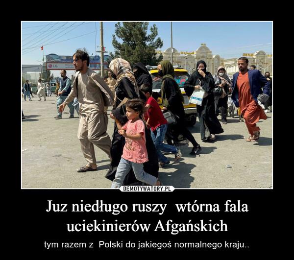 Juz niedługo ruszy  wtórna fala uciekinierów Afgańskich – tym razem z  Polski do jakiegoś normalnego kraju..