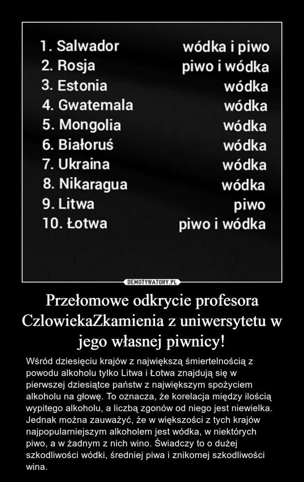 Przełomowe odkrycie profesora CzlowiekaZkamienia z uniwersytetu w jego własnej piwnicy! – Wśród dziesięciu krajów z największą śmiertelnością z powodu alkoholu tylko Litwa i Łotwa znajdują się w pierwszej dziesiątce państw z największym spożyciem alkoholu na głowę. To oznacza, że korelacja między ilością wypitego alkoholu, a liczbą zgonów od niego jest niewielka. Jednak można zauważyć, że w większości z tych krajów najpopularniejszym alkoholem jest wódka, w niektórych piwo, a w żadnym z nich wino. Świadczy to o dużej szkodliwości wódki, średniej piwa i znikomej szkodliwości wina.