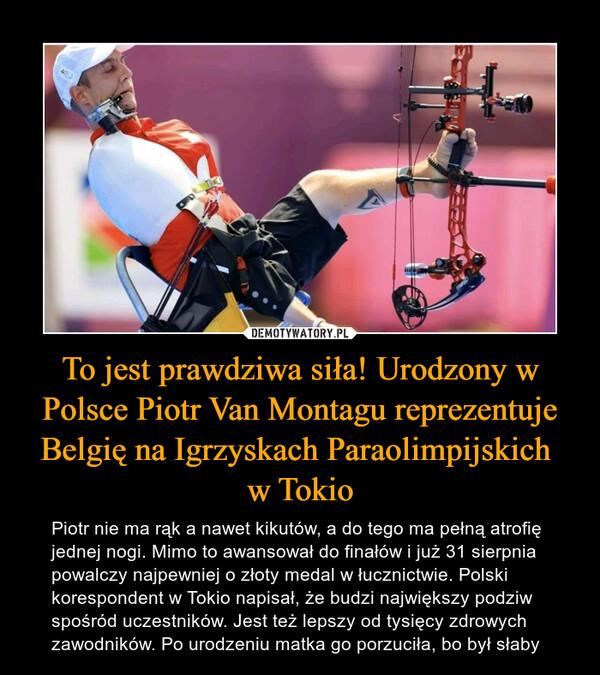 To jest prawdziwa siła! Urodzony w Polsce Piotr Van Montagu reprezentuje Belgię na Igrzyskach Paraolimpijskich w Tokio – Piotr nie ma rąk a nawet kikutów, a do tego ma pełną atrofię jednej nogi. Mimo to awansował do finałów i już 31 sierpnia powalczy najpewniej o złoty medal w łucznictwie. Polski korespondent w Tokio napisał, że budzi największy podziw spośród uczestników. Jest też lepszy od tysięcy zdrowych zawodników. Po urodzeniu matka go porzuciła, bo był słaby