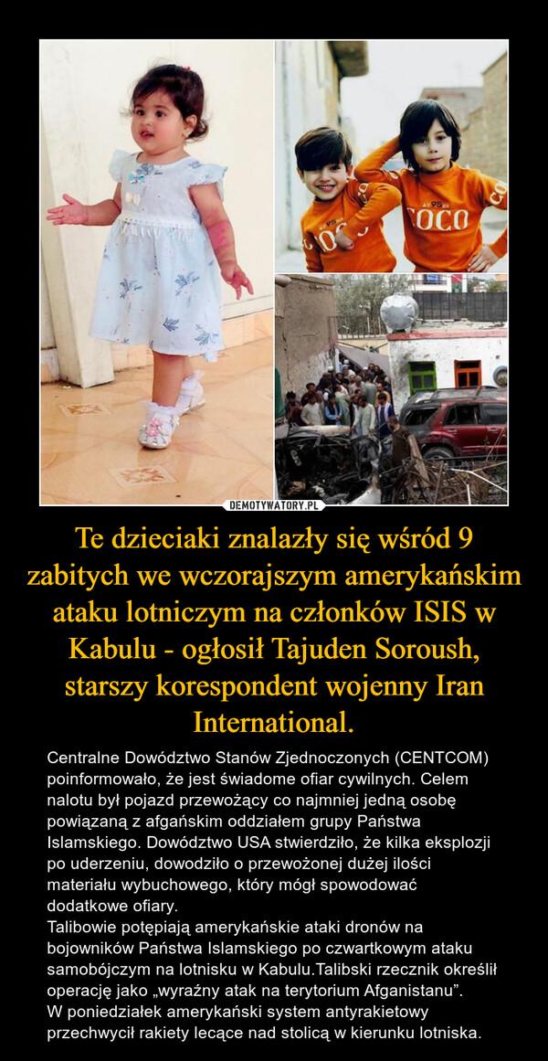 """Te dzieciaki znalazły się wśród 9 zabitych we wczorajszym amerykańskim ataku lotniczym na członków ISIS w Kabulu - ogłosił Tajuden Soroush, starszy korespondent wojenny Iran International. – Centralne Dowództwo Stanów Zjednoczonych (CENTCOM) poinformowało, że jest świadome ofiar cywilnych. Celem nalotu był pojazd przewożący co najmniej jedną osobę powiązaną z afgańskim oddziałem grupy Państwa Islamskiego. Dowództwo USA stwierdziło, że kilka eksplozji po uderzeniu, dowodziło o przewożonej dużej ilości materiału wybuchowego, który mógł spowodować dodatkowe ofiary.Talibowie potępiają amerykańskie ataki dronów na bojowników Państwa Islamskiego po czwartkowym ataku samobójczym na lotnisku w Kabulu.Talibski rzecznik określił operację jako """"wyraźny atak na terytorium Afganistanu"""".W poniedziałek amerykański system antyrakietowy przechwycił rakiety lecące nad stolicą w kierunku lotniska."""