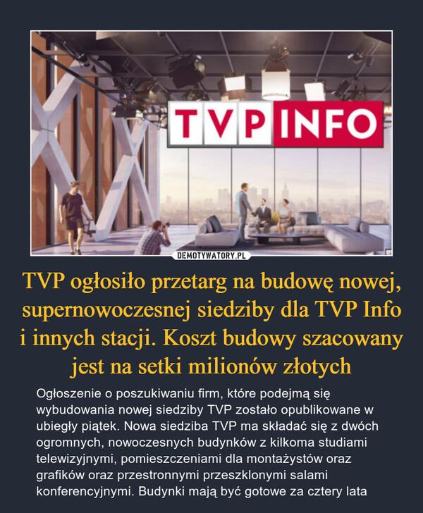 TVP ogłosiło przetarg na budowę nowej, supernowoczesnej siedziby dla TVP Info i innych stacji. Koszt budowy szacowany jest na setki milionów złotych