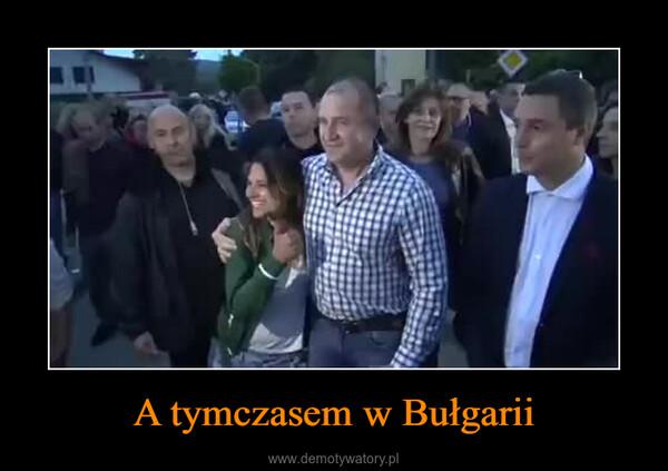 A tymczasem w Bułgarii –