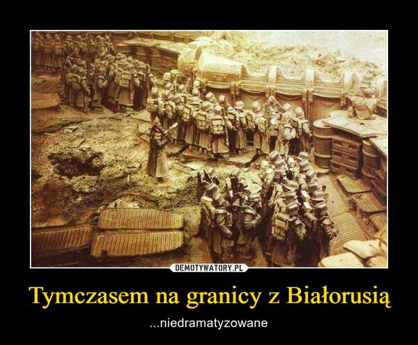 Tymczasem na granicy z Białorusią – ...niedramatyzowane