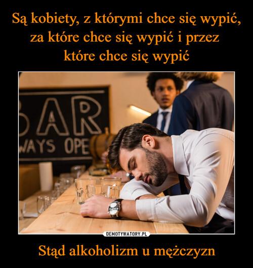 Są kobiety, z którymi chce się wypić, za które chce się wypić i przez  które chce się wypić Stąd alkoholizm u mężczyzn