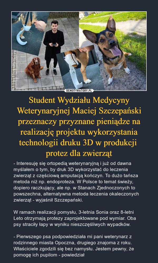 Student Wydziału Medycyny Weterynaryjnej Maciej Szczepański przeznaczy przyznane pieniądze na realizację projektu wykorzystania technologii druku 3D w produkcji protez dla zwierząt – - Interesuję się ortopedią weterynaryjną i już od dawna myślałem o tym, by druk 3D wykorzystać do leczenia zwierząt z częściową amputacją kończyn. To dużo tańsza metoda niż np. endoproteza. W Polsce to temat świeży, dopiero raczkujący, ale np. w Stanach Zjednoczonych to powszechna, alternatywna metoda leczenia okaleczonych zwierząt - wyjaśnił Szczepański.W ramach realizacji pomysłu, 3-letnia Sonia oraz 8-letni Leto otrzymają protezy zaprojektowane pod wymiar. Oba psy straciły łapy w wyniku nieszczęśliwych wypadków.- Pierwszego psa podpowiedziała mi pani weterynarz z rodzinnego miasta Opoczna, drugiego znajoma z roku. Właściciele zgodzili się bez namysłu. Jestem pewny, że pomogę ich pupilom - powiedział