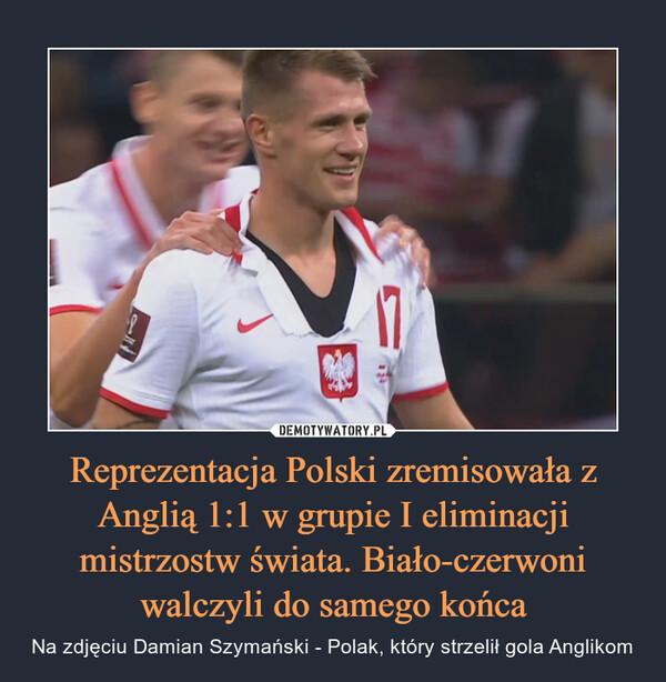 Reprezentacja Polski zremisowała z Anglią 1:1 w grupie I eliminacji mistrzostw świata. Biało-czerwoni walczyli do samego końca
