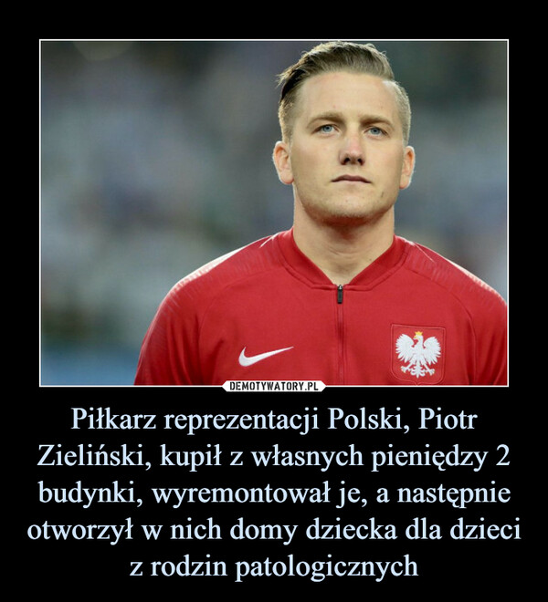 Piłkarz reprezentacji Polski, Piotr Zieliński, kupił z własnych pieniędzy 2 budynki, wyremontował je, a następnie otworzył w nich domy dziecka dla dzieci z rodzin patologicznych –