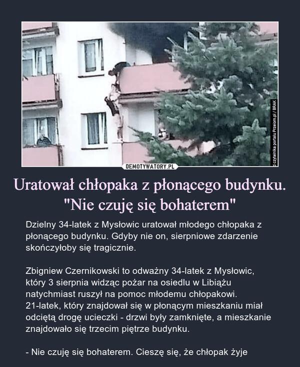 """Uratował chłopaka z płonącego budynku. """"Nie czuję się bohaterem"""" – Dzielny 34-latek z Mysłowic uratował młodego chłopaka z płonącego budynku. Gdyby nie on, sierpniowe zdarzenie skończyłoby się tragicznie.Zbigniew Czernikowski to odważny 34-latek z Mysłowic, który 3 sierpnia widząc pożar na osiedlu w Libiążu natychmiast ruszył na pomoc młodemu chłopakowi. 21-latek, który znajdował się w płonącym mieszkaniu miał odciętą drogę ucieczki - drzwi były zamknięte, a mieszkanie znajdowało się trzecim piętrze budynku.- Nie czuję się bohaterem. Cieszę się, że chłopak żyje"""