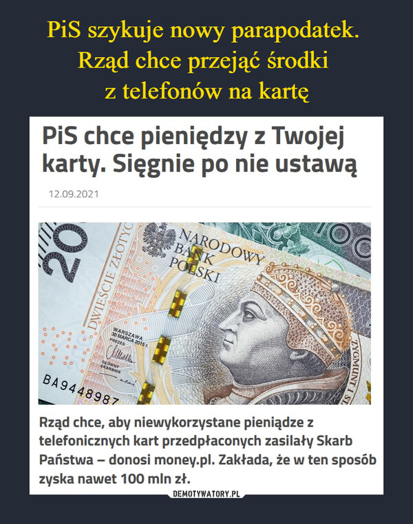 –  PiS chce pieniędzy z Twojej karty. Sięgnie po nie ustawąRząd chce, aby niewykorzystane pieniądze z telefonicznych kart przedpłaconych zasilały Skarb Państwa – donosi money.pl. Zakłada, że w ten sposób zyska nawet 100 mln zł.