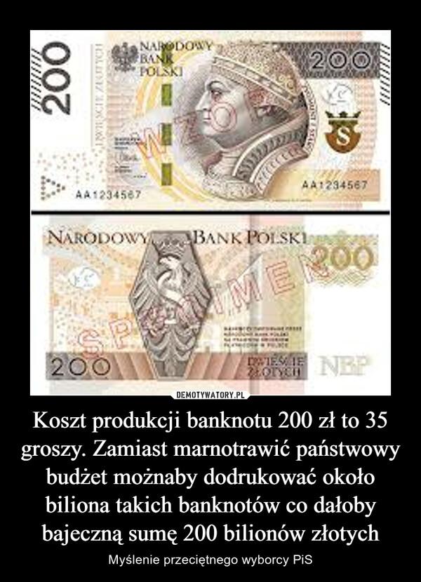 Koszt produkcji banknotu 200 zł to 35 groszy. Zamiast marnotrawić państwowy budżet możnaby dodrukować około biliona takich banknotów co dałoby bajeczną sumę 200 bilionów złotych – Myślenie przeciętnego wyborcy PiS