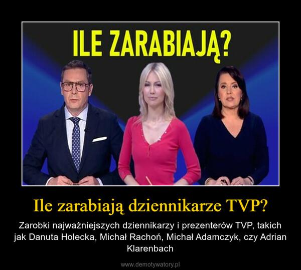 Ile zarabiają dziennikarze TVP? – Zarobki najważniejszych dziennikarzy i prezenterów TVP, takich jak Danuta Holecka, Michał Rachoń, Michał Adamczyk, czy Adrian Klarenbach