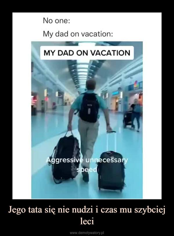 Jego tata się nie nudzi i czas mu szybciej leci –