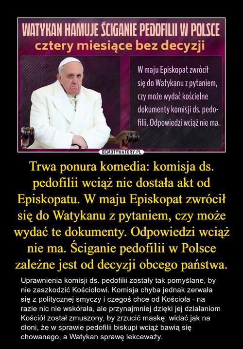 Trwa ponura komedia: komisja ds. pedofilii wciąż nie dostała akt od Episkopatu. W maju Episkopat zwrócił się do Watykanu z pytaniem, czy może wydać te dokumenty. Odpowiedzi wciąż nie ma. Ściganie pedofilii w Polsce zależne jest od decyzji obcego państwa.