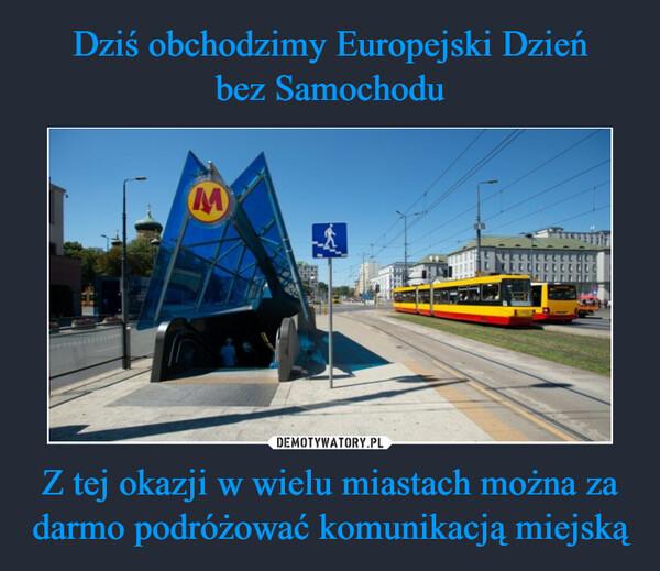 Dziś obchodzimy Europejski Dzień bez Samochodu Z tej okazji w wielu miastach można za darmo podróżować komunikacją miejską