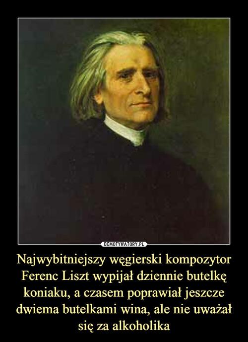 Najwybitniejszy węgierski kompozytor Ferenc Liszt wypijał dziennie butelkę koniaku, a czasem poprawiał jeszcze dwiema butelkami wina, ale nie uważał się za alkoholika