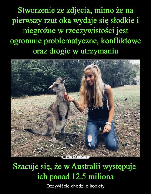 Stworzenie ze zdjęcia, mimo że na pierwszy rzut oka wydaje się słodkie i niegroźne w rzeczywistości jest ogromnie problematyczne, konfliktowe oraz drogie w utrzymaniu Szacuje się, że w Australii występuje  ich ponad 12.5 miliona