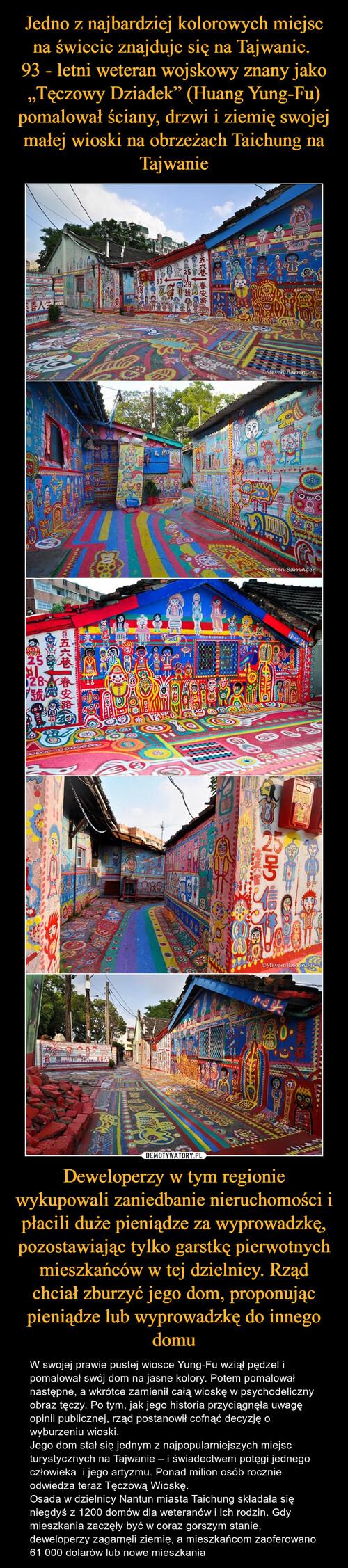 """Jedno z najbardziej kolorowych miejsc na świecie znajduje się na Tajwanie.  93 - letni weteran wojskowy znany jako """"Tęczowy Dziadek"""" (Huang Yung-Fu) pomalował ściany, drzwi i ziemię swojej małej wioski na obrzeżach Taichung na Tajwanie Deweloperzy w tym regionie wykupowali zaniedbanie nieruchomości i płacili duże pieniądze za wyprowadzkę, pozostawiając tylko garstkę pierwotnych mieszkańców w tej dzielnicy. Rząd chciał zburzyć jego dom, proponując pieniądze lub wyprowadzkę do innego domu"""