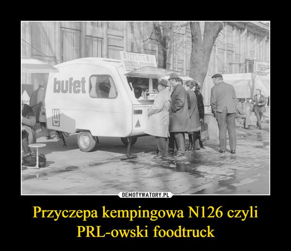 Przyczepa kempingowa N126 czyli PRL-owski foodtruck –
