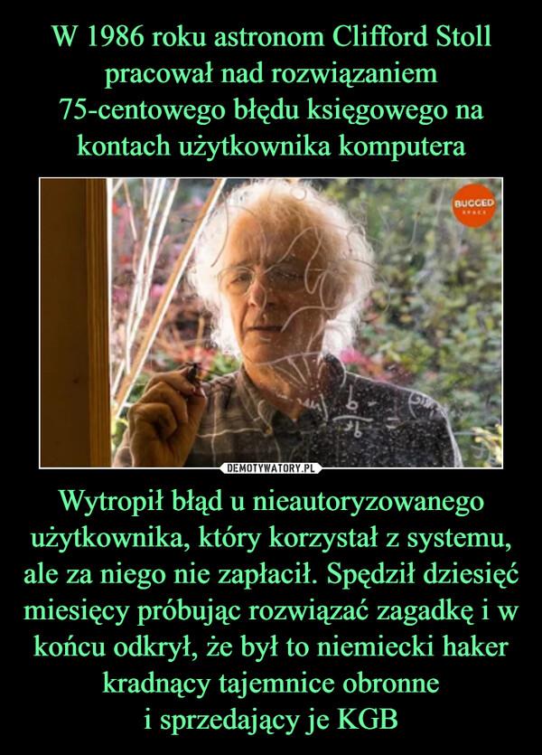 Wytropił błąd u nieautoryzowanego użytkownika, który korzystał z systemu, ale za niego nie zapłacił. Spędził dziesięć miesięcy próbując rozwiązać zagadkę i w końcu odkrył, że był to niemiecki haker kradnący tajemnice obronnei sprzedający je KGB –
